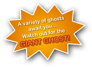 A variety of ghosts await you... Watch out for the GIANT GHOST!