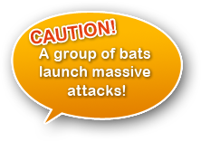CAUTION! A group of bats launch massive attacks!